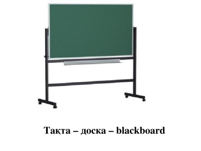 Тақта – доска – blackboard