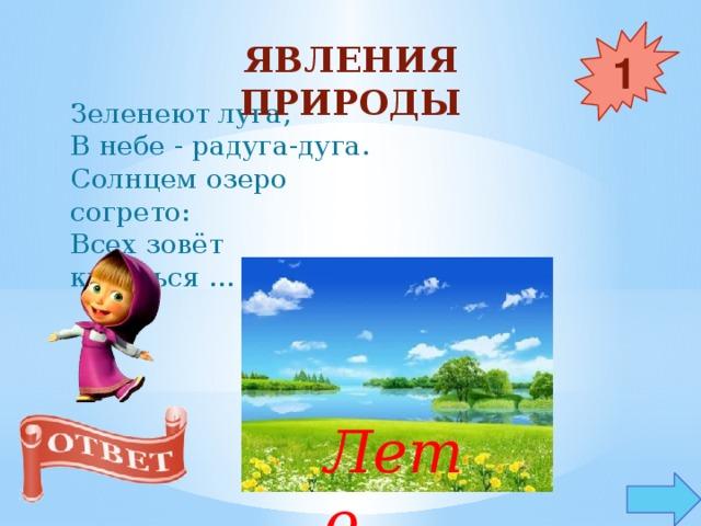 Явления природы 1 Зеленеют луга,  В небе - радуга-дуга.  Солнцем озеро согрето:  Всех зовёт купаться ... Лето