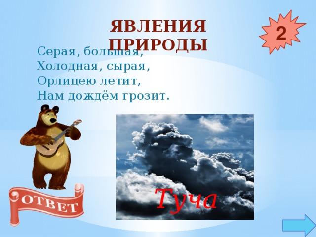 Явления природы 2 Серая, большая,  Холодная, сырая,  Орлицею летит,  Нам дождём грозит. Туча