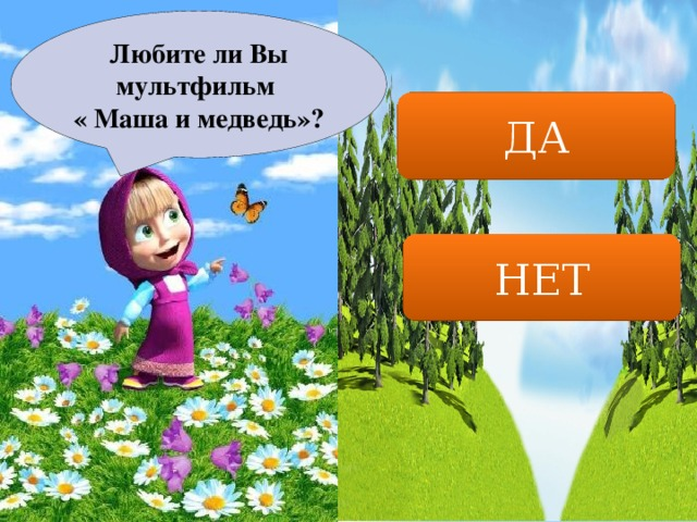 Любите ли Вы мультфильм « Маша и медведь»? ДА НЕТ