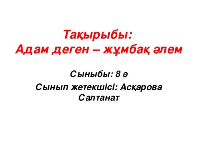 Тақырыбы:  Адам деген – жұмбақ әлем Сыныбы: 8 ә Сынып жетекшісі: Асқарова Салтанат