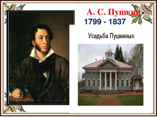 А. С. Пушкин 1799 - 1837