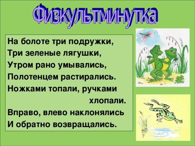 На болоте три подружки, Три зеленые лягушки, Утром рано умывались, Полотенцем растирались. Ножками топали, ручками  хлопали. Вправо, влево наклонялись И обратно возвращались.
