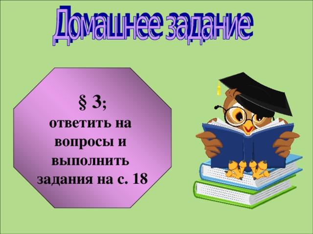 § 3 ; ответить на вопросы и выполнить задания на с. 18