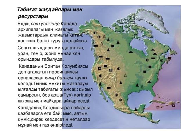 Табиғат жағдайлары мен ресурстары  Елдің солтүстігінде Канада архипелагы мен жағалық жазықтардың климаты қатал, көпшілік бөлігі тұруға қолайсыз.  Соңғы жылдары мұнда алтын, уран, темір, және мұнай кен орындары табылуда.  Канаданың Британ Колумбиясы деп аталатын провинциясы орналасқан қиыр батысы таулы келеді.Тынық мұхиты жағалауы ылғалды табиғаты жұмсақ: қызыл самырсын, боз арша(Туя) көгілдір шырша мен майқарағайлар өседі.  Канадалық Кордильера пайдалы қазбаларға өте бай: мыс, алтын, күміс,сирек кездесетін металдар мұнай мен газ өндіріледі.