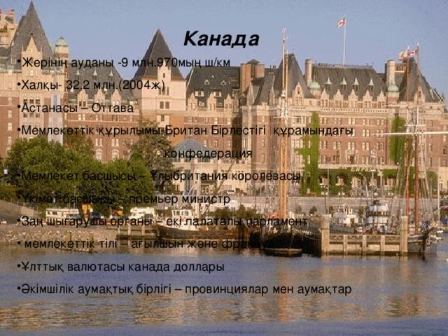 Канада Жерінің ауданы -9 млн.970мың ш/км Халқы- 32,2 млн.(2004ж) Астанасы – Оттава Мемлекеттік құрылымы-Британ Бірлестігі құрамындағы  конфедерация