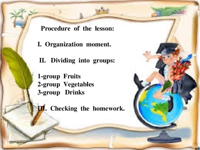 Procedure of the lesson: I. Organization moment.   II. Dividing into groups:  1-group Fruits 2-group Vegetables 3-group Drinks  III. Checking the homework.