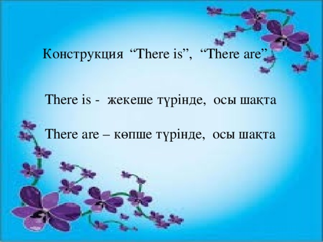 """Конструкция """" There is"""", """"There are"""" There is - жекеше түрінде, осы шақта There are – көпше түрінде, осы шақта"""