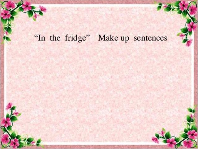 """"""" In the fridge"""" Make up sentences"""