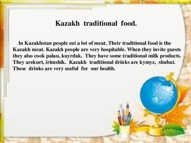 Kazakh traditional food.   In Kazakhstan people eat a lot of meat. Their traditional food is the  Kazakh meat. Kazakh people are very hospitable. When they invite guests  they also cook palau, kuyrdak. They have some traditional milk products.  They arekurt, irimshik. Kazakh traditional drinks are kymyz, shubat.  These drinks are very useful for our health.