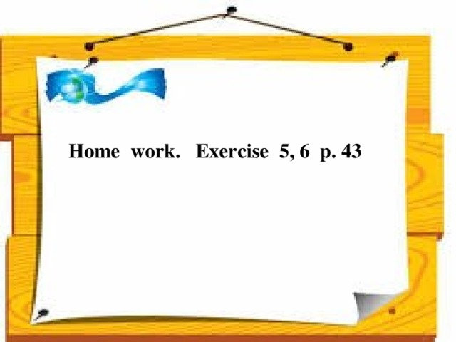 Home work. Exercise 5, 6 p. 43