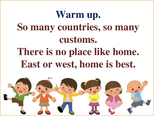 Warm up. So many countries, so many customs. There is no place like home. East or west, home is best.