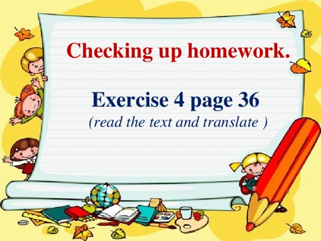 Checking up homework.  Exercise 4 page 36  (read the text and translate )