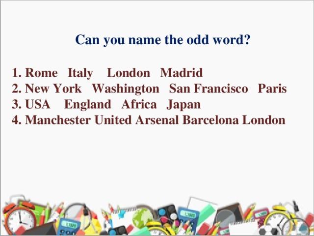 Can you name the odd word?  1. Rome Italy London Madrid  2. New York Washington San Francisco Paris  3. USA England Africa Japan  4. Manchester United Arsenal Barcelona London