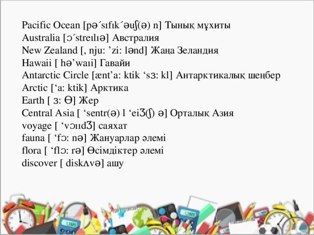 Pacific Ocean [pə´sıfık´əuʃ(ə) n] Тынық мұхиты  Australia [ɔ´streılıə] Австралия  New Zealand [, nju: 'zi: lənd] Жаңа Зеландия  Hawaii [ hə'waıi] Гавайи  Antarctic Circle [ænt'a: ktik 'sɜ: kl] Антарктикалық шеңбер  Arctic ['a: ktik] Арктика  Earth [ ɜ: Ɵ] Жер  Central Asia [ 'sentr(ə) l 'eiƷ(ʃ) ə] Орталық Азия  voyage [ 'vɔııdƷ] саяхат  fauna [ 'fɔ: nə] Жануарлар әлемі  flora [ 'flɔ: rə] Өсімдіктер әлемі  discover [ diskʌvə] ашу