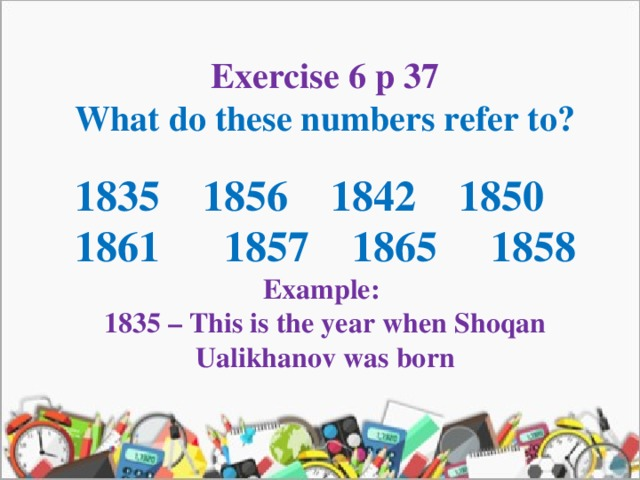 Exercise 6 p 37 What do these numbers refer to?  1835 1856 1842 1850 1861 1857 1865 1858 Example: 1835 – This is the year when Shoqan Ualikhanov was born