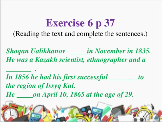 Exercise 6 p 37 (Reading the text and complete the sentences.) Shoqan Ualikhanov _____in November in 1835. He was a Kazakh scientist, ethnographer and a _______ . In 1856 he had his first successful ________to the region of Issyq Kul. He ____ on April 10, 1865 at the age of 29.