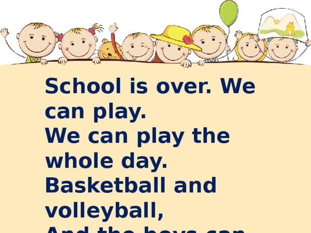 School is over. We can play. We can play the whole day. Basketball and volleyball, And the boys can play football .