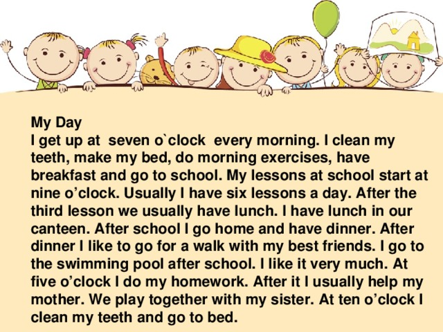 My Day I get up at seven o`clock every morning. I clean my teeth, make my bed, do morning exercises, have breakfast and go to school. My lessons at school start at nine o'clock. Usually I have six lessons a day. After the third lesson we usually have lunch. I have lunch in our canteen. After school I go home and have dinner. After dinner I like to go for a walk with my best friends. I go to the swimming pool after school. I like it very much. At five o'clock I do my homework. After it I usually help my mother. We play together with my sister. At ten o'clock I clean my teeth and go to bed.