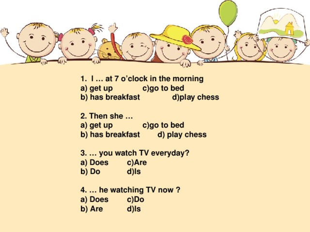1. I … at 7 o'clock in the morning a) get up   c)go to bed b) has breakfast d)play chess  2. Then she … a) get up   c)go to bed b) has breakfast  d) play chess  3. … you watch TV everyday? a) Does   c)Are b) Do   d)Is  4. … he watching TV now ? a) Does   c)Do b) Are   d)Is