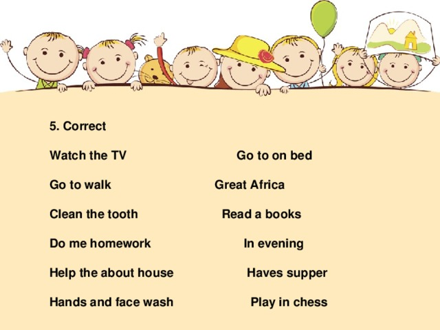 5. Correct  Watch the TV   Go to on bed  Go to walk   Great Africa  Clean the tooth   Read a books  Do me homework  In evening  Help the about house  Haves supper  Hands and face wash  Play in chess