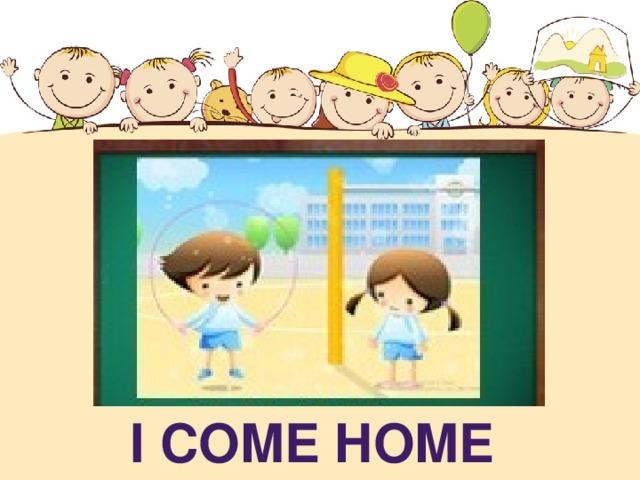 I COME HOME
