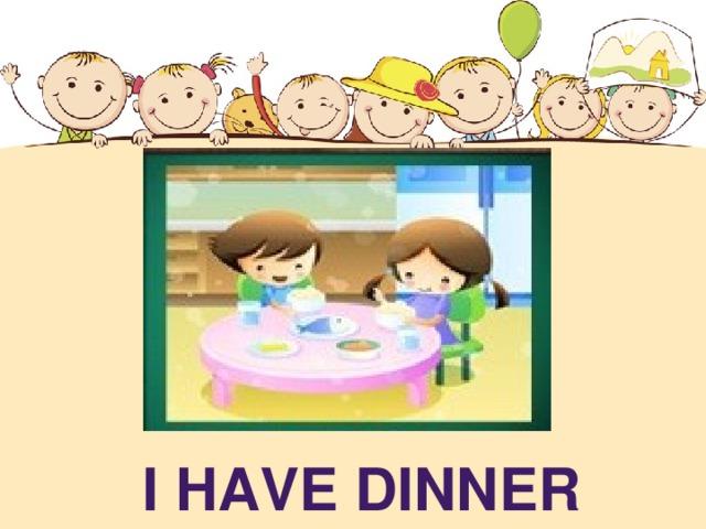 I HAVE DINNER