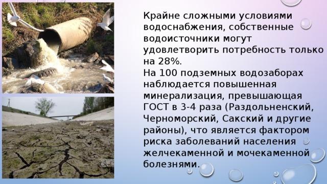 Крайне сложными условиями водоснабжения, собственные водоисточники могут удовлетворить потребность только на 28%. На 100 подземных водозаборах наблюдается повышенная минерализация, превышающая ГОСТ в 3-4 раза (Раздольненский, Черноморский, Сакский и другие районы), что является фактором риска заболеваний населения желчекаменной и мочекаменной болезнями.