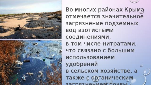 Во многих районах Крыма отмечается значительное загрязнение подземных вод азотистыми соединениями, в том числе нитратами, что связано с большим использованием удобрений в сельском хозяйстве, а также с органическим загрязнением почвы.
