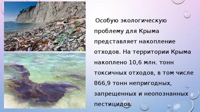 Особую экологическую проблему для Крыма представляет накопление отходов. На территории Крыма накоплено 10,6 млн. тонн токсичных отходов, в том числе 866,9 тонн непригодных, запрещенных и неопознанных пестицидов.