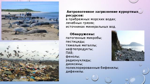 Антропогенное загрязнение курортных ресурсов: в прибрежных морских водах; лечебных грязях; источниках минеральных вод.  Обнаружены: патогенные микробы; пестициды; тяжелые металлы; нефтепродукты; ПАВ; фенолы; радионуклиды; диоксины; полихлорированные бифенилы; дифенилы.