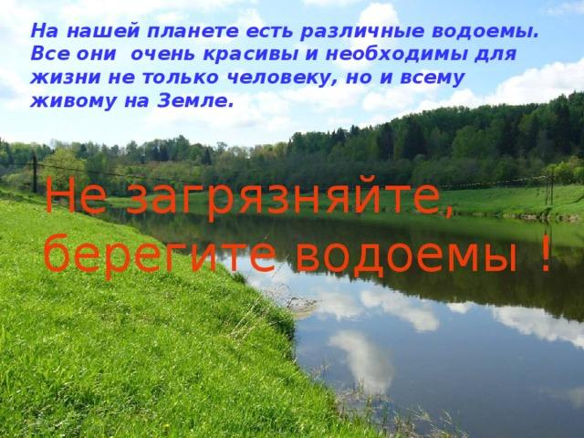 На нашей планете есть различные водоемы. Все они очень красивы и необходимы для жизни не только человеку, но и всему живому на Земле. Не загрязняйте, берегите водоемы !