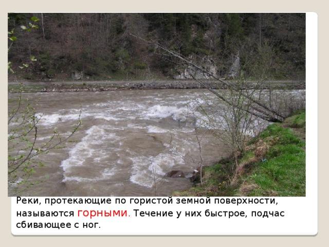 Реки, протекающие по гористой земной поверхности, называются горными . Течение у них быстрое, подчас сбивающее с ног.