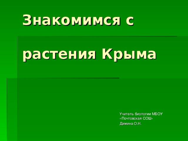 Знакомимся с   растения Крыма Учитель биологии МБОУ «Почтовская СОШ» Димина О.Н.