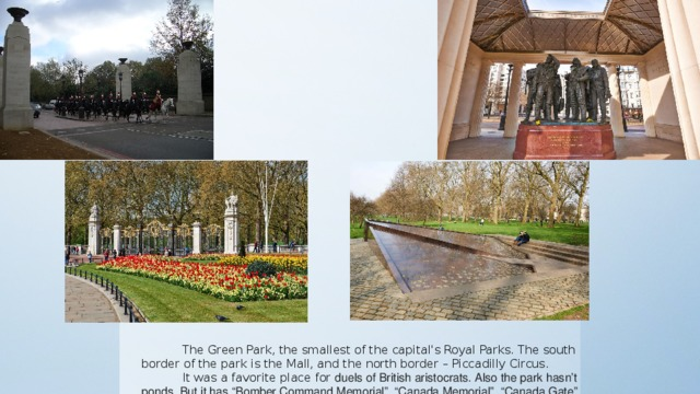 "The Green Park, the smallest of the capital's Royal Parks. The south border of the park is the Mall, and the north border – Piccadilly Circus. It was a favorite place for duels of British aristocrats. Also the park hasn't ponds. But it has ""Bomber Command Memorial"", ""Canada Memorial"", ""Canada Gate"" and "" Memorial Gates""."