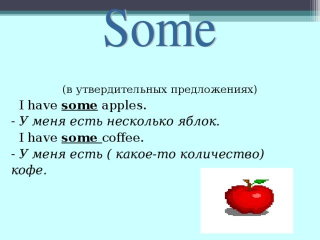 (в утвердительных предложениях)  I have some apples.  - У меня есть несколько яблок.  I have some coffee.  - У меня есть ( какое-то количество)  кофе.