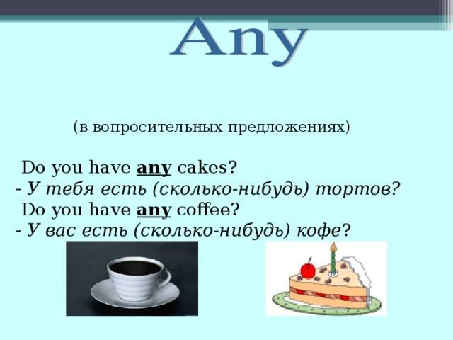 (в вопросительных предложениях)  Do you have any  с akes?  - У тебя есть (сколько-нибудь) тортов?  Do you have any coffee?  - У вас есть (сколько-нибудь) кофе ?