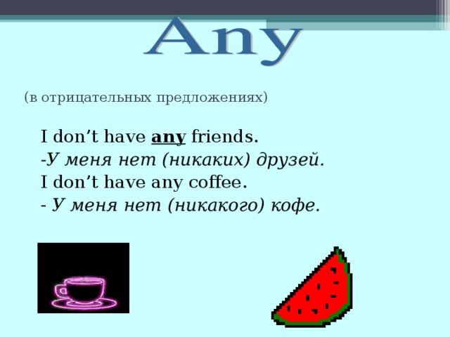 (в отрицательных предложениях)   I don't have any friends.  -У меня нет (никаких) друзей.  I don't have any coffee.  - У меня нет (никакого) кофе.