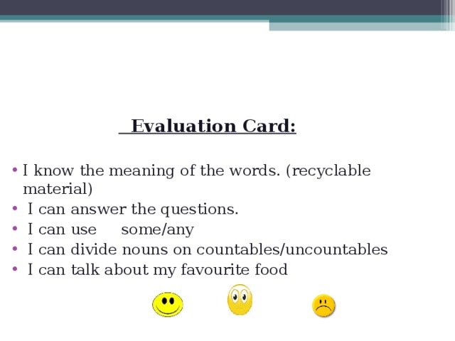 Evaluation Card: I know the meaning of the words. (recyclable material)  I can answer the questions.  I can use some/any  I can divide nouns on countables/uncountables  I can talk about my favourite food