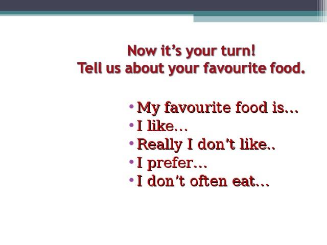 My favourite food is… I like… Really I don't like.. I prefer… I don't often eat…