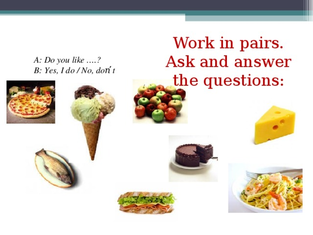 Work in pairs. Ask and answer the questions: A: Do you like ….? B: Yes, I do / No, don̕̕ t