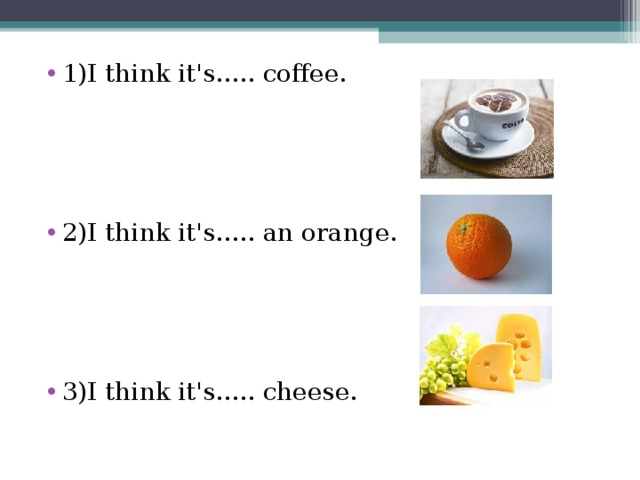 1)I think it's..... coffee.   2)I think it's..... an orange.  3)I think it's..... cheese.