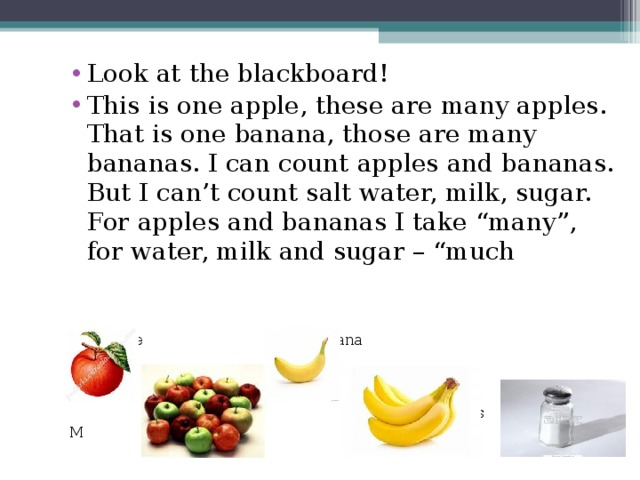 """Look at the blackboard! This is one apple, these are many apples. That is one banana, those are many bananas. I can count apples and bananas. But I can't count salt water, milk, sugar. For apples and bananas I take """"many"""", for water, milk and sugar – """"much"""