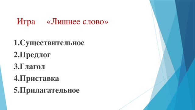Игра «Лишнее слово» 1.Существительное 2.Предлог 3.Глагол 4.Приставка 5.Прилагательное