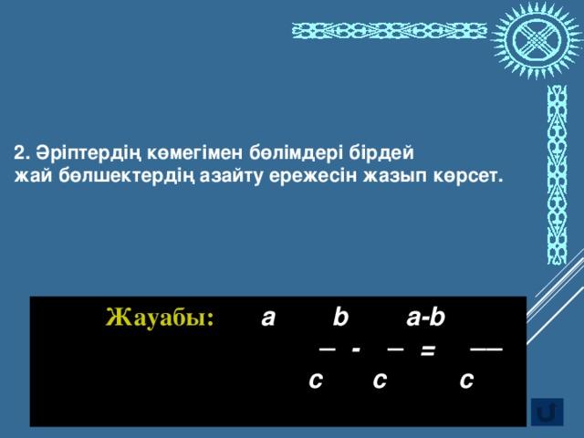 2. Әріптердің көмегімен бөлімдері бірдей жай бөлшектердің азайту ережесін жазып көрсет. Жауабы: а b a-b ─ -  ─ = ──  c c c