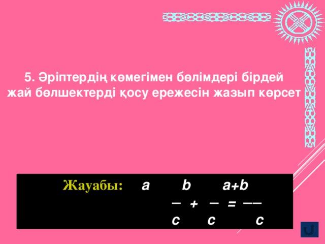 5. Әріптердің көмегімен бөлімдері бірдей жай бөлшектерді қосу ережесін жазып көрсет Жауабы: а b a+b ─ +  ─ = ──  c c c
