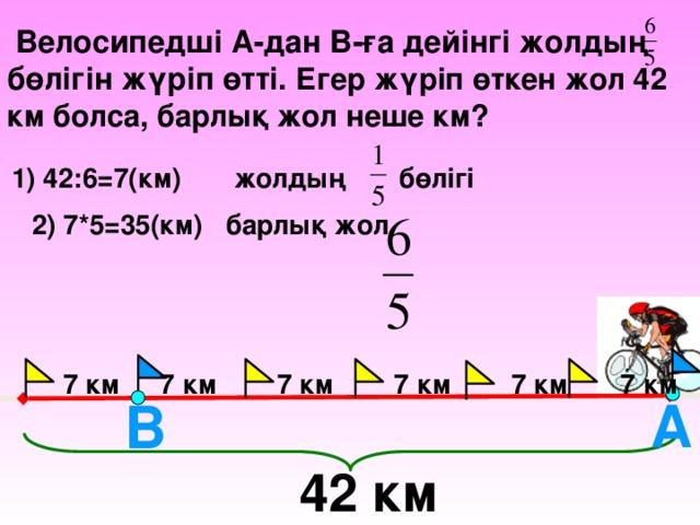Велосипедші А-дан В-ға дейінгі жолдың бөлігін жүріп өтті. Егер жүріп өткен жол 42 км болса, барлық жол неше км?  1) 42:6=7(км) жолдың бөлігі 2) 7*5=35(км) барлық жол        7 км  7 км 7 км 7 км 7 км 7 км А В    42 км 12