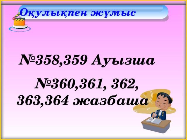 Оқулықпен жұмыс    № 358,359 Ауызша № 360,361, 362, 363,364 жазбаша
