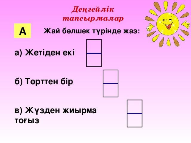 Деңгейлік тапсырмалар А Жай бөлшек түрінде жаз: а) Жетіден екі  б) Төрттен бір  в) Жүзден жиырма тоғыз