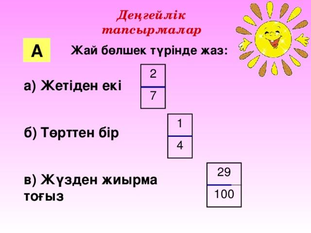 Деңгейлік тапсырмалар А Жай бөлшек түрінде жаз: 2 7 а) Жетіден екі  б) Төрттен бір  в) Жүзден жиырма тоғыз 1 4 29 100